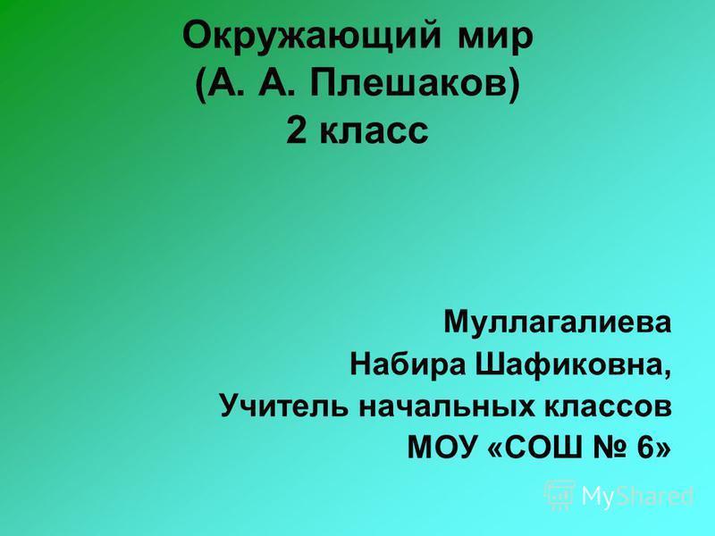 Окружающий мир (А. А. Плешаков) 2 класс Муллагалиева Набира Шафиковна, Учитель начальных классов МОУ «СОШ 6»