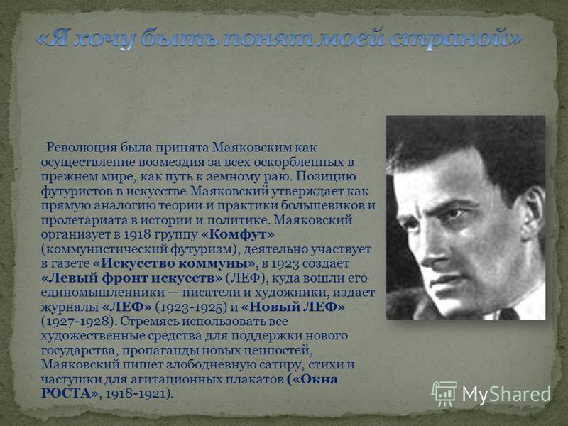 Революция была принята Маяковским как осуществление возмездия за всех оскорбленных в прежнем мире, как путь к земному раю. Позицию футуристов в искусстве Маяковский утверждает как прямую аналогию теории и практики большевиков и пролетариата в истории
