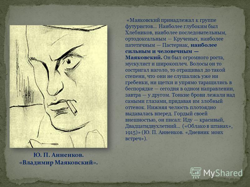 «Маяковский принадлежал к группе футуристов... Наиболее глубоким был Хлебников, наиболее последовательным, ортодоксальным Крученых, наиболее патетичным Пастернак, наиболее сильным и человечным Маяковский. Он был огромного роста, мускулист и широкопле