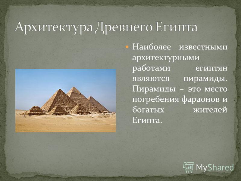 Наиболее известными архитектурными работами египтян являются пирамиды. Пирамиды – это место погребения фараонов и богатых жителей Египта.