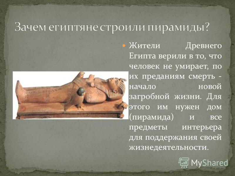 Жители Древнего Египта верили в то, что человек не умирает, по их преданиям смерть - начало новой загробной жизни. Для этого им нужен дом (пирамида) и все предметы интерьера для поддержания своей жизнедеятельности.