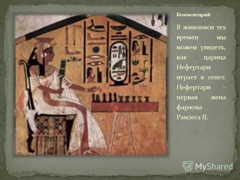В живописи тех времен мы можем увидеть, как царица Нефертари играет в сонет. Нефертари – первая жена фараона Рамзеса II.