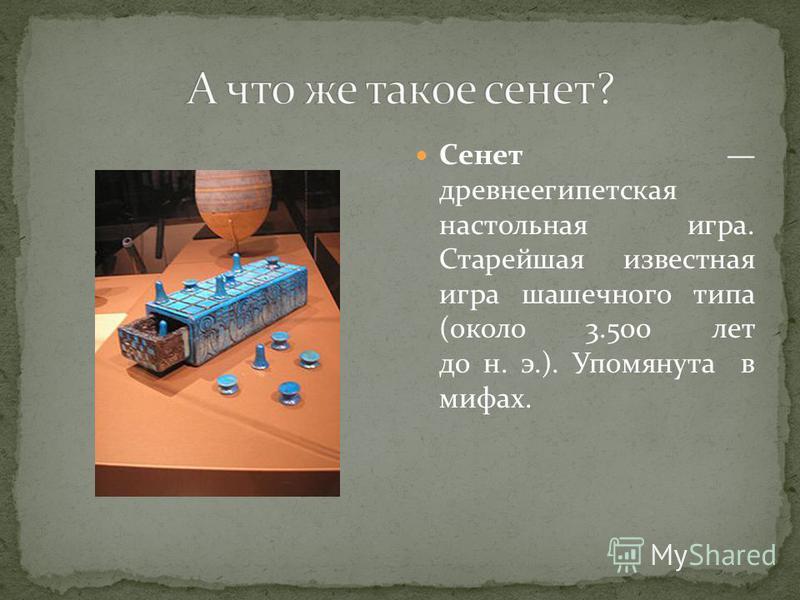 Сенет древнеегипетская настольная игра. Старейшая известная игра шашечного типа (около 3.500 лет до н. э.). Упомянута в мифах.
