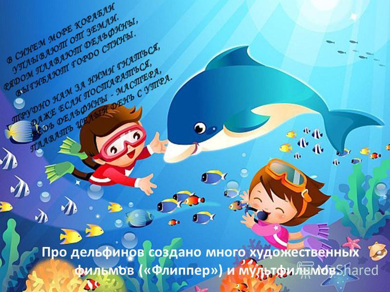 Про дельфинов создано много художественных фильмов («Флиппер») и мультфильмов.