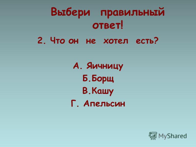 Выбери правильный ответ! 2. Что он не хотел есть? А. Яичницу Б.Борщ В.Кашу Г. Апельсин