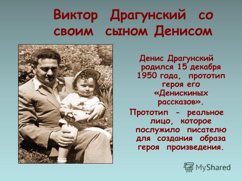 Виктор Драгунский со своим сыном Денисом Денис Драгунский родился 15 декабря 1950 года, прототип героя его «Денискиных рассказов». Прототип - реальное лицо, которое послужило писателю для создания образа героя произведения.