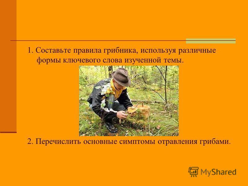 1. Составьте правила грибника, используя различные формы ключевого слова изученной темы. 2. Перечислить основные симптомы отравления грибами.