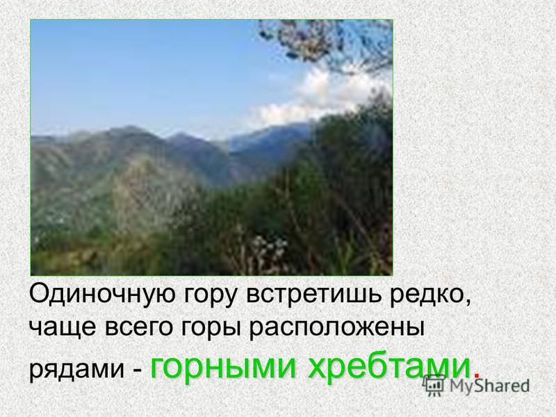 горными хребтами Одиночную гору встретишь редко, чаще всего горы расположены рядами - горными хребтами.