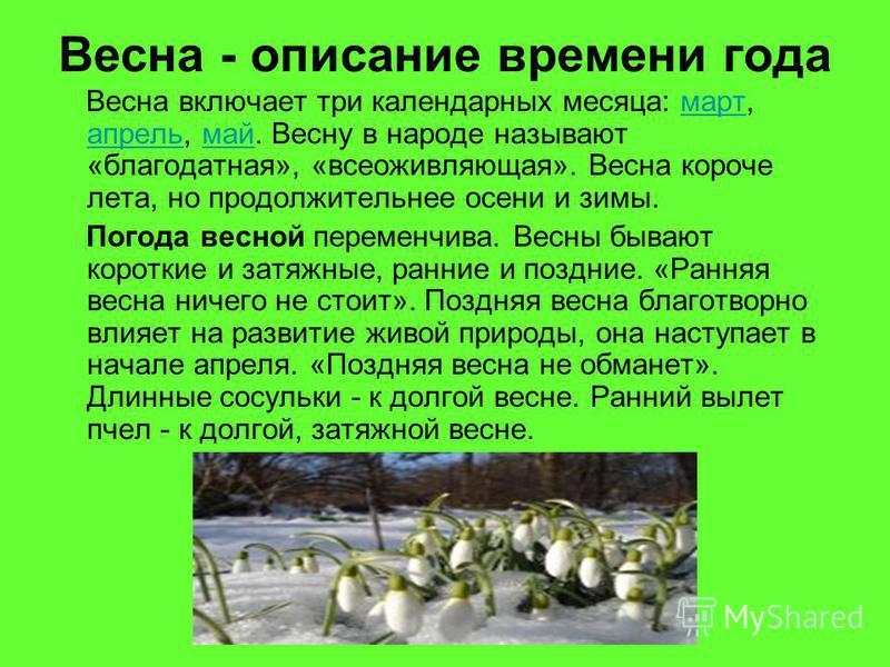 Весна - описание времени года Весна включает три календарных месяца: март, апрель, май. Весну в народе называют «благодатная», «все оживляющая». Весна короче лета, но продолжительнее осени и зимы.март апрель май Погода весной переменчива. Весны бываю