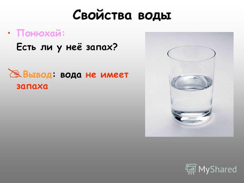 Свойства воды Понюхай: Есть ли у неё запах? В ывод: вода не имеет запаха
