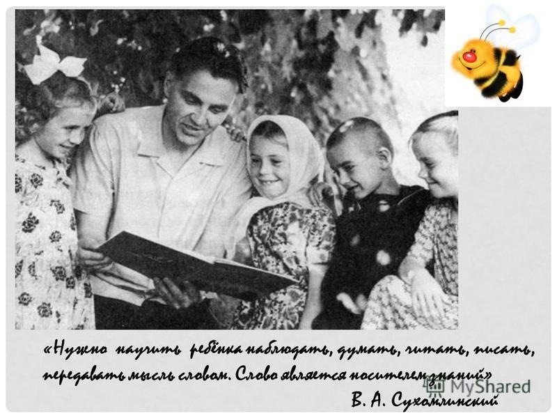 «Нужно научить ребёнка наблюдать, думать, читать, писать, передавать мысль словом. Слово является носителем знаний» В. А. Сухомлинский
