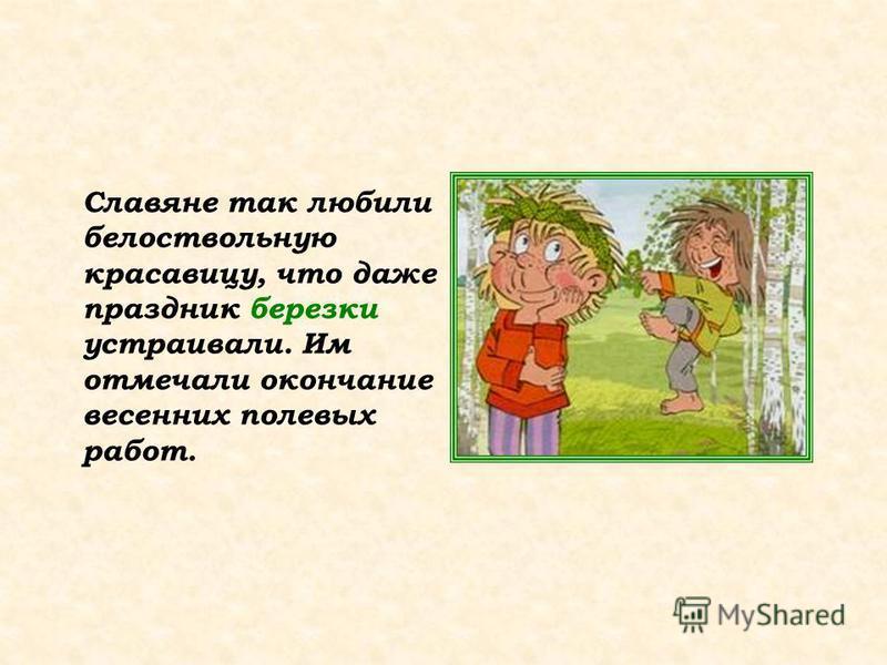 Славяне так любили белоствольную красавицу, что даже праздник березки устраивали. Им отмечали окончание весенних полевых работ.