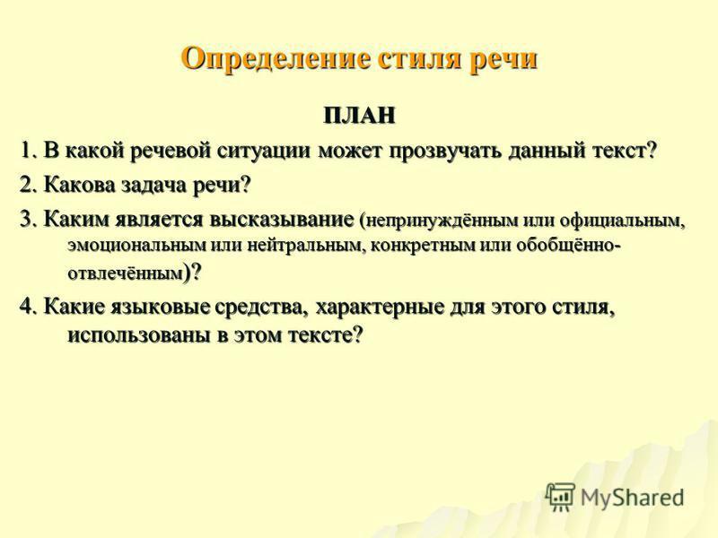 Определение стиля речи ПЛАН 1. В какой речевой ситуации может прозвучать данный текст? 2. Какова задача речи? 3. Каким является высказывание (непринуждённым или официальным, эмоциональным или нейтральным, конкретным или обобщённо- отвлечённым )? 4. К