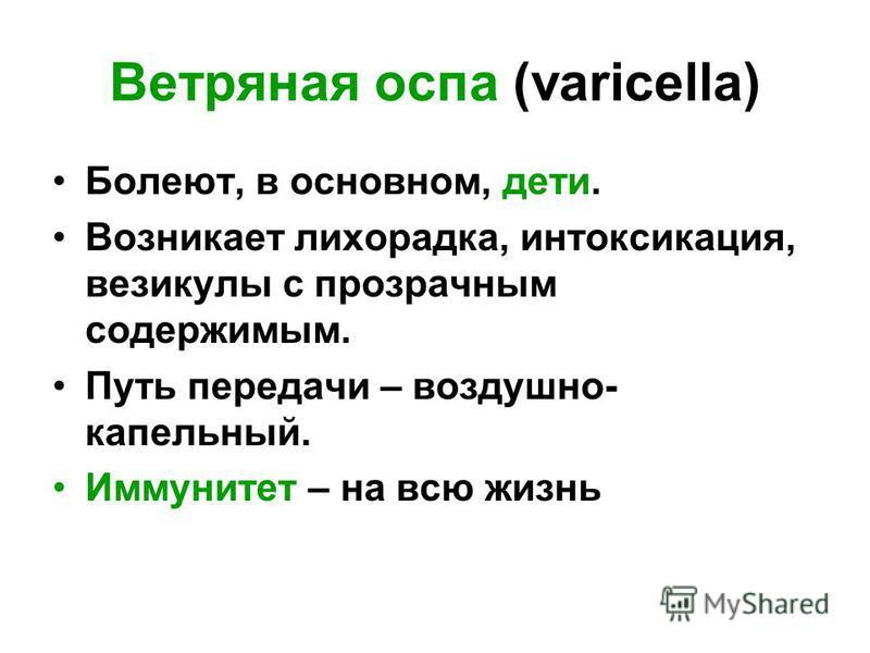 Ветряная оспа (varicella) Болеют, в основном, дети. Возникает лихорадка, интоксикация, везикулы с прозрачным содержимым. Путь передачи – воздушно- капельный. Иммунитет – на всю жизнь