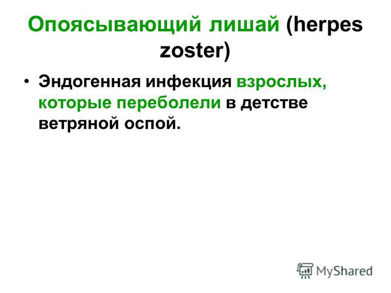 Опоясывающий лишай (herpes zoster) Эндогенная инфекция взрослых, которые переболели в детстве ветряной оспой.