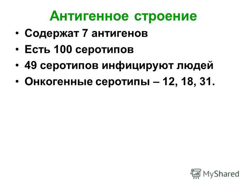 Антигенное строение Содержат 7 антигенов Есть 100 серотипов 49 серотипов инфицируют людей Онкогенные серотипы – 12, 18, 31.