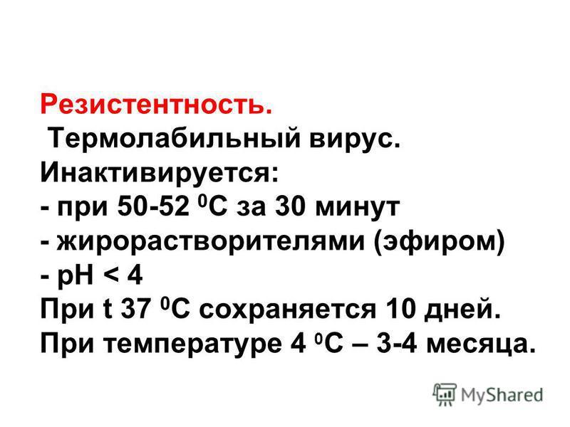 Резистентность. Термолабильный вирус. Инактивируется: - при 50-52 0 С за 30 минут - жиро растворителями (эфиром) - рН < 4 При t 37 0 С сохраняется 10 дней. При температуре 4 0 С – 3-4 месяца.