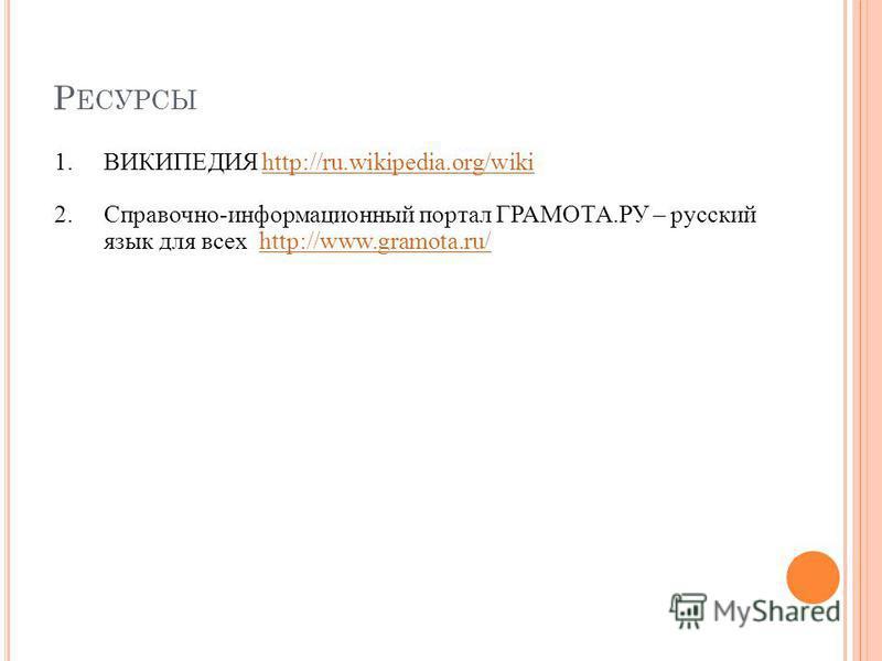 Р ЕСУРСЫ 1. ВИКИПЕДИЯ http://ru.wikipedia.org/wikihttp://ru.wikipedia.org/wiki 2.Справочно-информационный портал ГРАМОТА.РУ – русский язык для всех http://www.gramota.ru/http://www.gramota.ru/