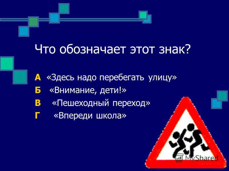 Что обозначает этот знак? А «Здесь надо перебегать улицу» Б «Внимание, дети!» В «Пешеходный переход» Г «Впереди школа»