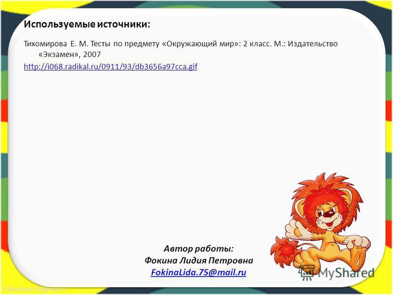 FokinaLida.75@mail.ru Используемые источники: Тихомирова Е. М. Тесты по предмету «Окружающий мир»: 2 класс. М.: Издательство «Экзамен», 2007 http://i068.radikal.ru/0911/93/db3656a97cca.gif Автор работы: Фокина Лидия Петровна FokinaLida.75@mail.ru