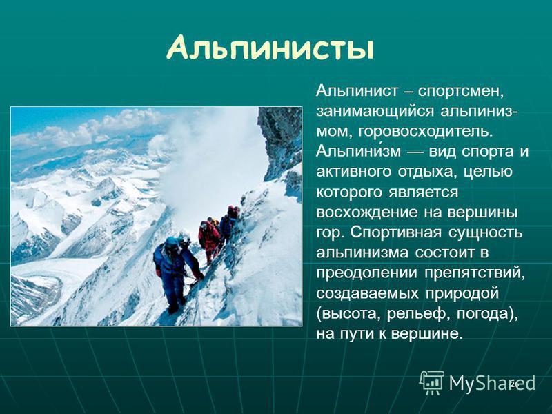 26 Альпинист ы Альпинист – спортсмен, занимающийся альпинизмом, горовосходитель. Альпини́зм вид спорта и активного отдыха, целью которого является восхождение на вершины гор. Спортивная сущность альпинизма состоит в преодолении препятствий, создаваем