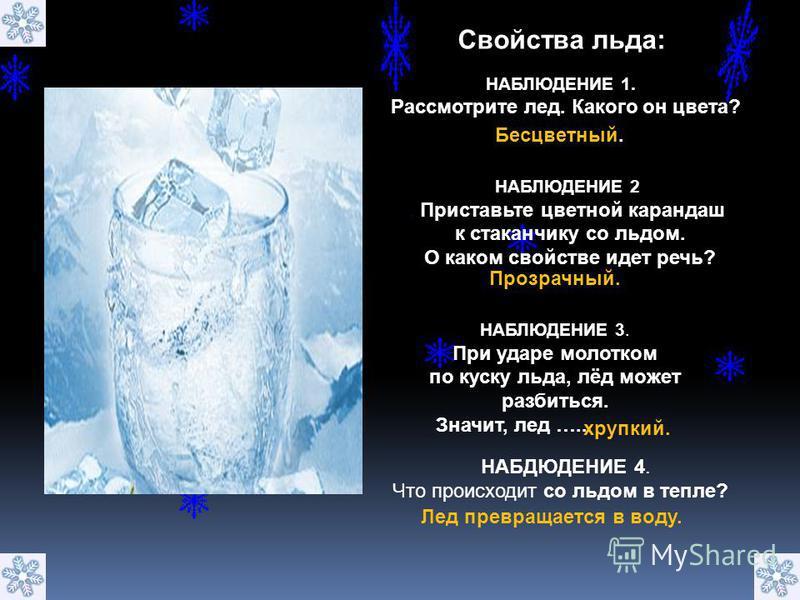 НАБДЮДЕНИЕ 4. Что происходит со льдом в тепле? Свойства льда: НАБЛЮДЕНИЕ 1. Рассмотрите лед. Какого он цвета? Бесцветный. НАБЛЮДЕНИЕ 2. Приставьте цветной карандаш к стаканчику со льдом. О каком свойстве идет речь? Прозрачный. НАБЛЮДЕНИЕ 3. При ударе