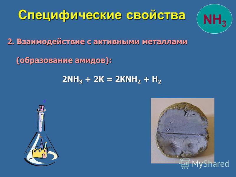 NH 3 Специфические свойства Специфические свойства 2. Взаимодействие с активными металлами 2. Взаимодействие с активными металлами (образование амидов): (образование амидов): 2NH 3 + 2К = 2KNH 2 + Н 2 2NH 3 + 2К = 2KNH 2 + Н 2