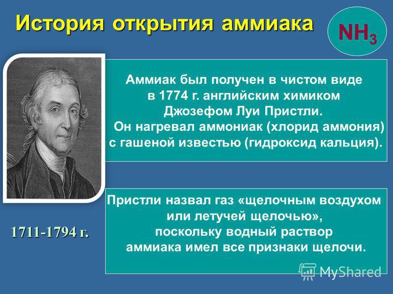 История открытия аммиака Аммиак был получен в чистом виде в 1774 г. английским химиком Джозефом Луи Пристли. Он нагревал аммониак (хлорид аммония) с гашеной известью (гидроксид кальция). 1711-1794 г. Пристли назвал газ «щелочным воздухом или летучей