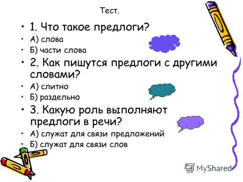 Тест. 1. Что такое предлоги? А) слова Б) части слова 2. Как пишутся предлоги с другими словами? А) слитно Б) раздельно 3. Какую роль выполняют предлоги в речи? А) служат для связи предложений Б) служат для связи слов