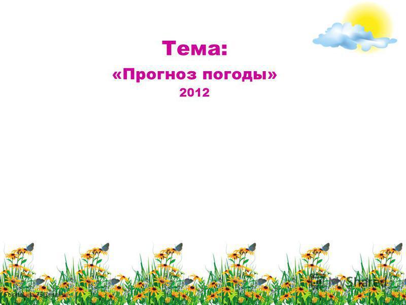FokinaLida.75@mail.ru Тема: «Прогноз погоды» 2012