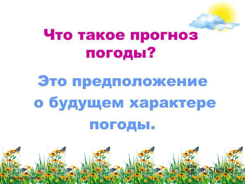 FokinaLida.75@mail.ru Что такое прогноз погоды? Это предположение о будущем характере погоды.