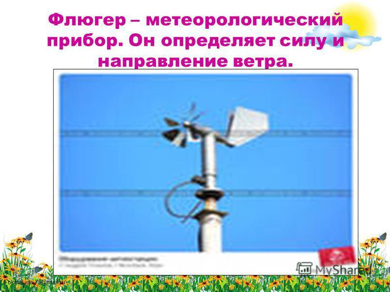 FokinaLida.75@mail.ru Флюгер – метеорологический прибор. Он определяет силу и направление ветра.