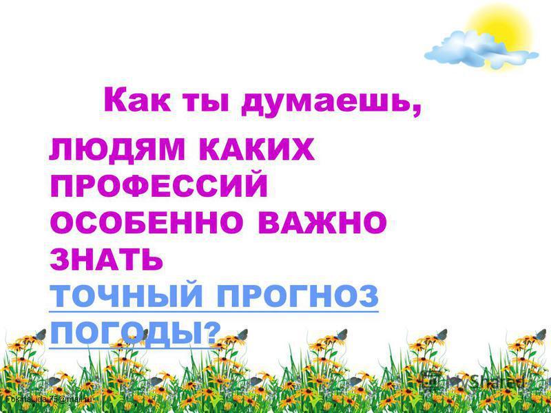 FokinaLida.75@mail.ru ЛЮДЯМ КАКИХ ПРОФЕССИЙ ОСОБЕННО ВАЖНО ЗНАТЬ ТОЧНЫЙ ПРОГНОЗ ПОГОДЫ? Как ты думаешь,