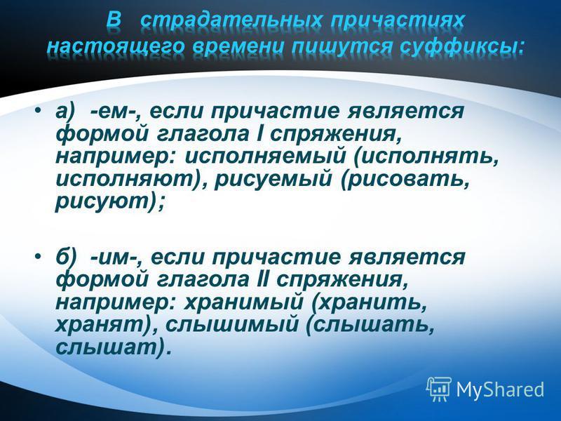 а)-ем-, если причастие является формой глагола I спряжения, например: исполняемый (исполнять, исполняют), рисуемый (рисовать, рисуют); б)-им-, если причастие является формой глагола II спряжения, например: хранимый (хранить, хранят), слышимый (слышат