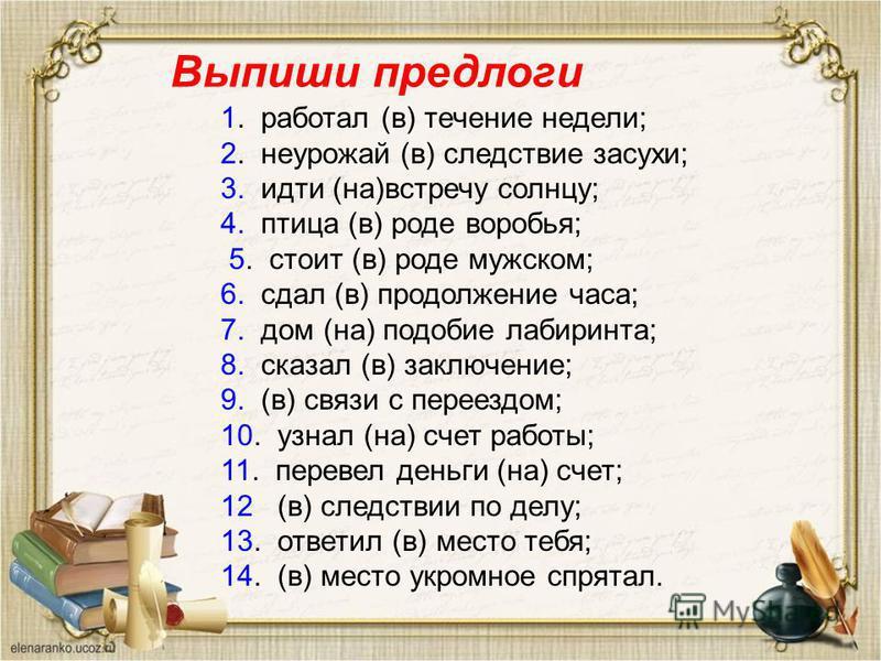 Выпиши предлоги 1. работал (в) теченииие недели; 2. неурожай (в) следствиие засухи; 3. идти (на)встречу солнцу; 4. птица (в) роде воробья; 5. стоит (в) роде мужском; 6. сдал (в) продолженииие часа; 7. дом (на) подобие лабиринта; 8. сказал (в) заключе