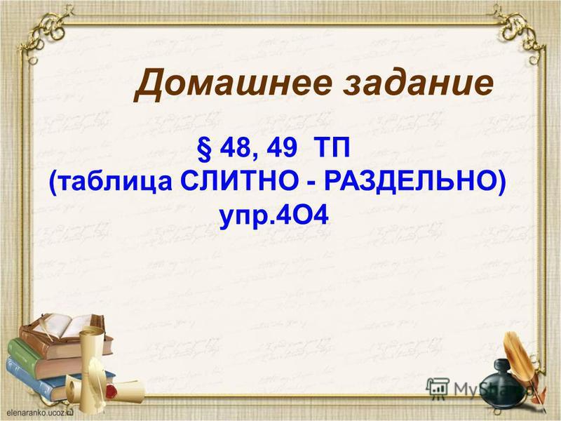 Домашнее задание § 48, 49 ТП (таблица СЛИТНО - РАЗДЕЛЬНО) упр.4О4