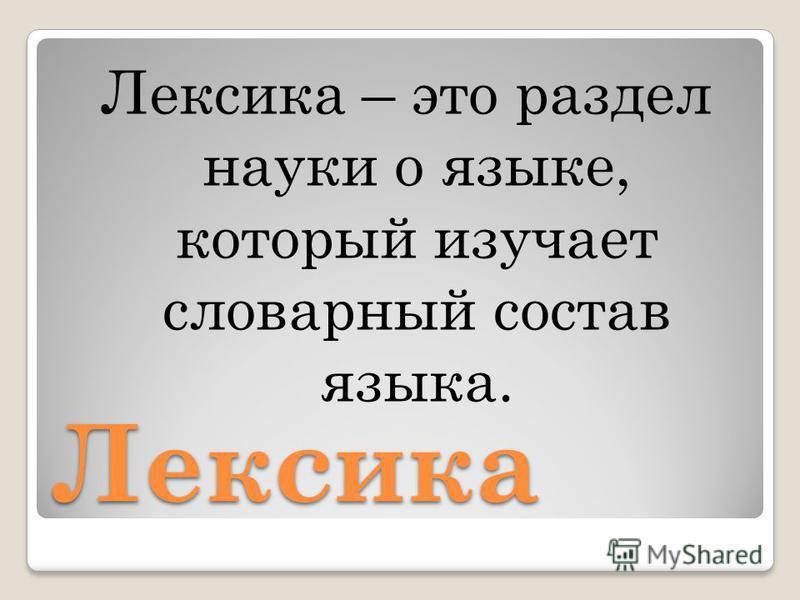 Лексика Лексика – это раздел науки о языке, который изучает словарный состав языка.