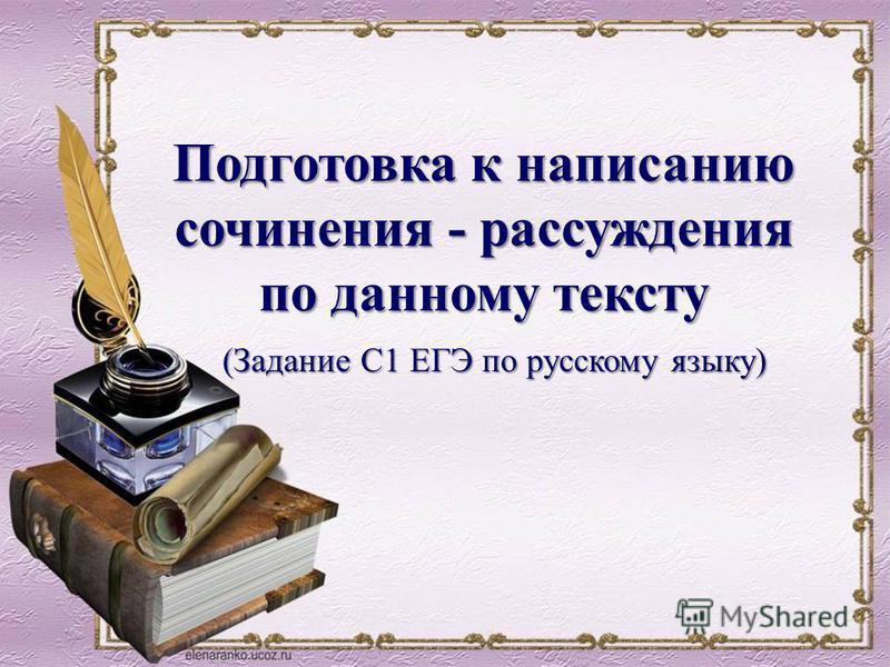 (Задание С1 ЕГЭ по русскому языку) Подготовка к написанию сочинения - рассуждения по данному тексту