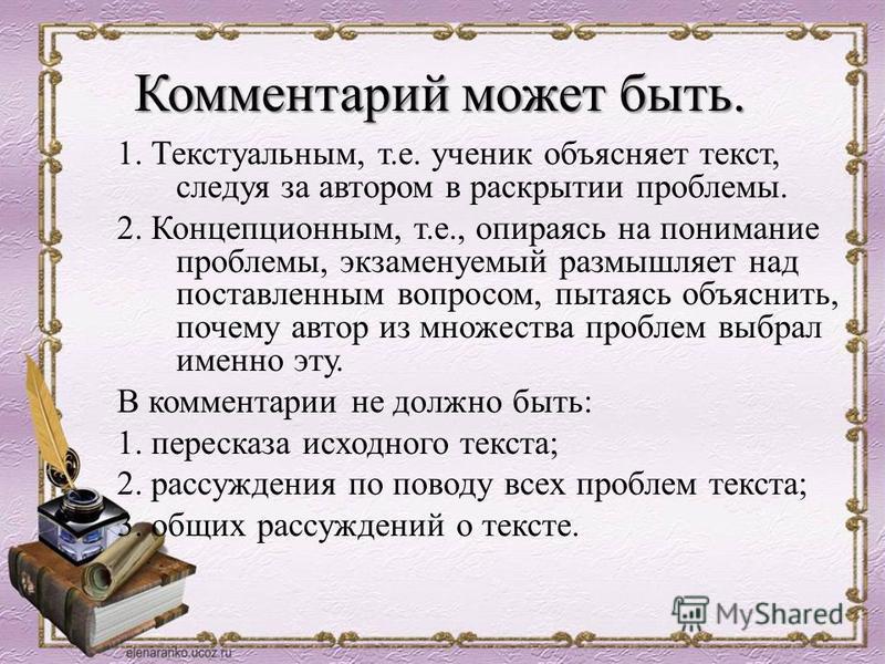 Комментарий может быть. 1. Текстуальным, т.е. ученик объясняет текст, следуя за автором в раскрытии проблемы. 2. Концепционным, т.е., опираясь на понимание проблемы, экзаменуемый размышляет над поставленным вопросом, пытаясь объяснить, почему автор и