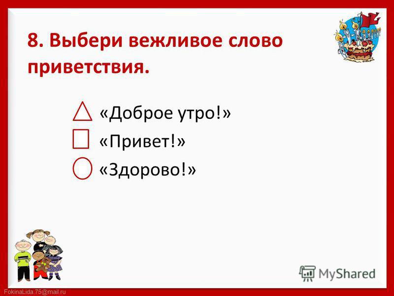 FokinaLida.75@mail.ru 8. Выбери вежливое слово приветствия. «Доброе утро!» «Привет!» «Здорово!»