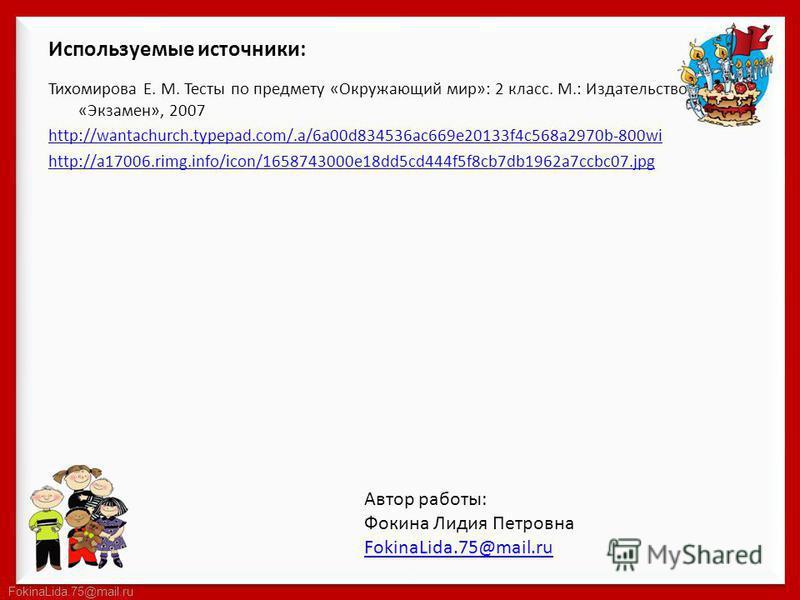 FokinaLida.75@mail.ru Используемые источники: Тихомирова Е. М. Тесты по предмету «Окружающий мир»: 2 класс. М.: Издательство «Экзамен», 2007 http://wantachurch.typepad.com/.a/6a00d834536ac669e20133f4c568a2970b-800wi http://a17006.rimg.info/icon/16587