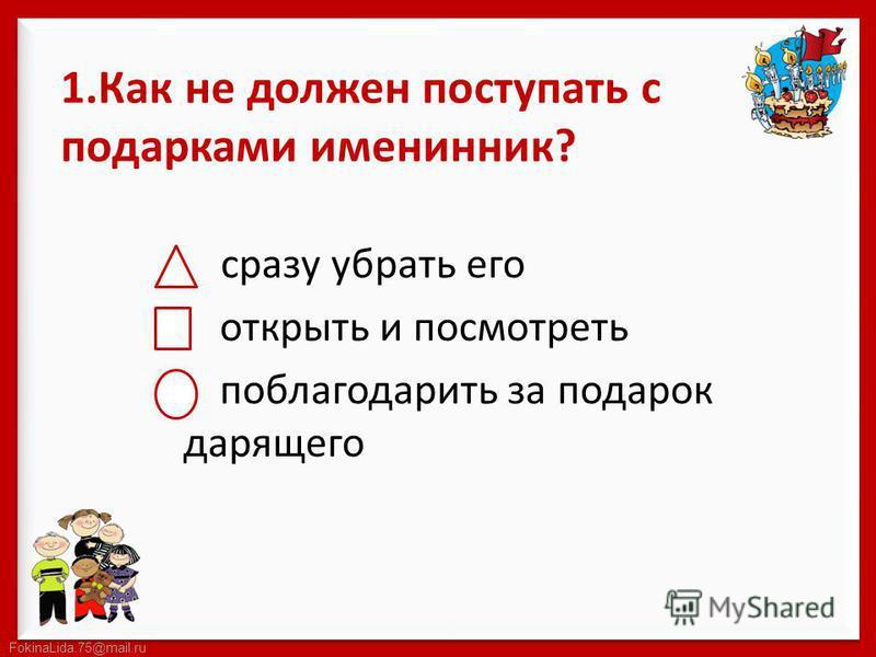 FokinaLida.75@mail.ru 1. Как не должен поступать с подарками именинник? сразу убрать его открыть и посмотреть поблагодарить за подарок дарящего