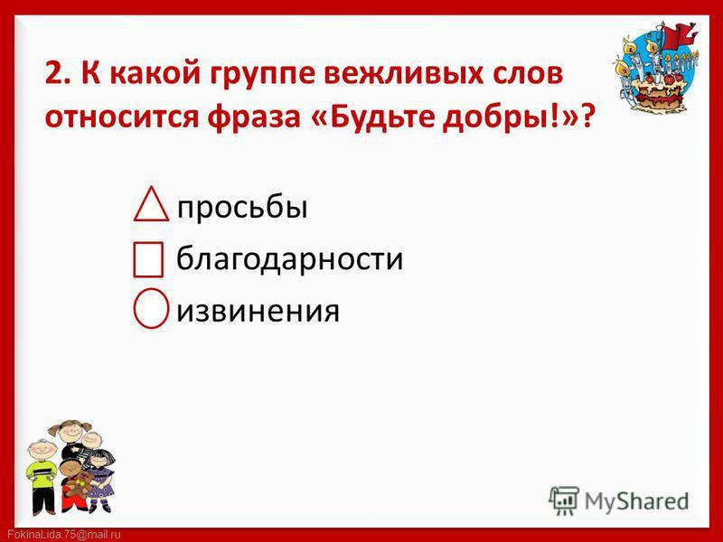 FokinaLida.75@mail.ru 2. К какой группе вежливых слов относится фраза «Будьте добры!»? просьбы благодарности извинения