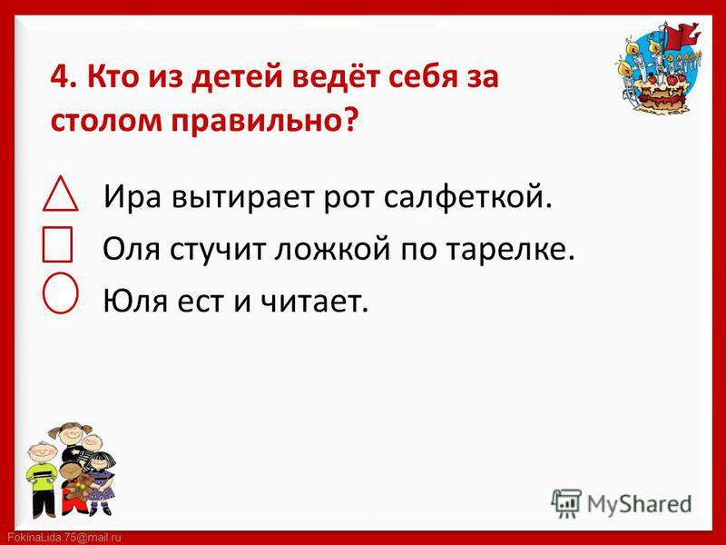 FokinaLida.75@mail.ru 4. Кто из детей ведёт себя за столом правильно? Ира вытирает рот салфеткой. Оля стучит ложкой по тарелке. Юля ест и читает.
