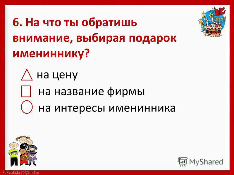 FokinaLida.75@mail.ru 6. На что ты обратишь внимание, выбирая подарок имениннику? на цену на название фирмы на интересы именинника