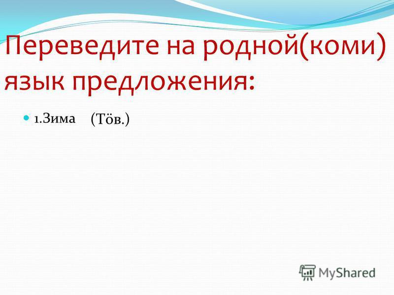 Переведите на родной(коми) язык предложения: 1. Зима (Тöв.)