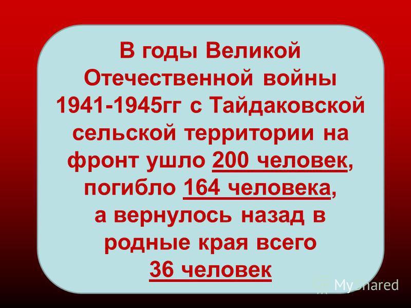 В годы Великой Отечественной войны 1941-1945 гг с Тайдаковской сельской территории на фронт ушло 200 человек, погибло 164 человека, а вернулось назад в родные края всего 36 человек
