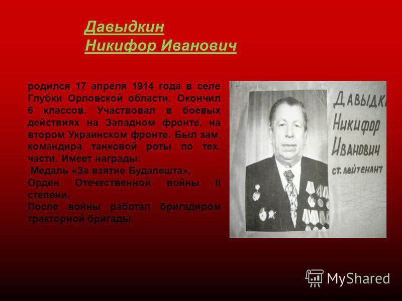 Давыдкин Никифор Иванович родился 17 апреля 1914 года в селе Глубки Орловской области. Окончил 6 классов. Участвовал в боевых действиях на Западном фронте, на втором Украинском фронте. Был зам. командира танковой роты по тех. части. Имеет награды: Ме