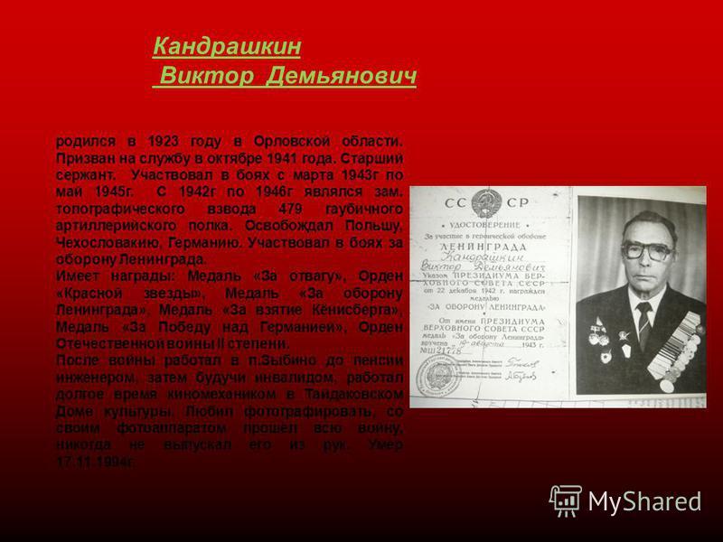 Кандрашкин Виктор Демьянович родился в 1923 году в Орловской области. Призван на службу в октябре 1941 года. Старший сержант. Участвовал в боях с марта 1943 г по май 1945 г. С 1942 г по 1946 г являлся зам. топографического взвода 479 гаубичного артил