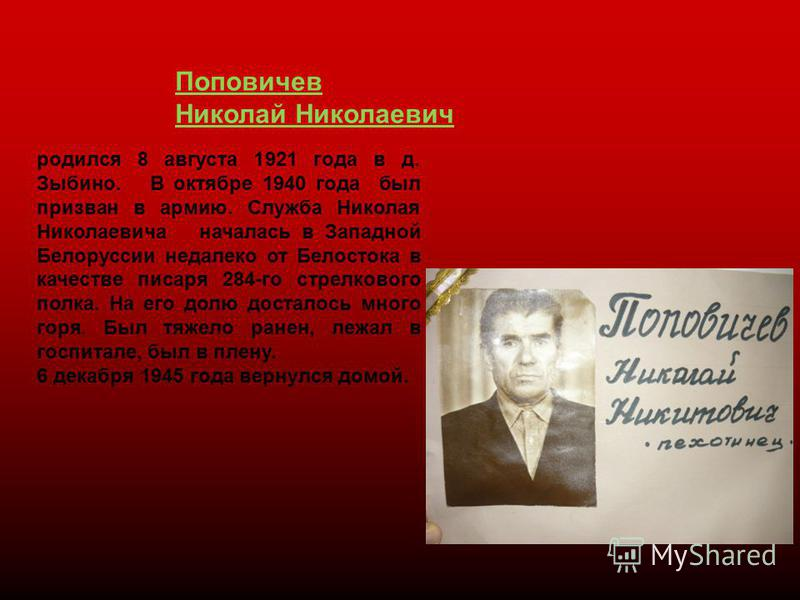 Поповичев Николай Николаевич родился 8 августа 1921 года в д. Зыбино. В октябре 1940 года был призван в армию. Служба Николая Николаевича началась в Западной Белоруссии недалеко от Белостока в качестве писаря 284-го стрелкового полка. На его долю дос